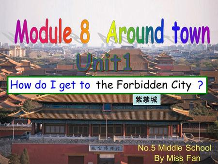 No.5 Middle School By Miss Fan How do I get to ? the Forbidden City.