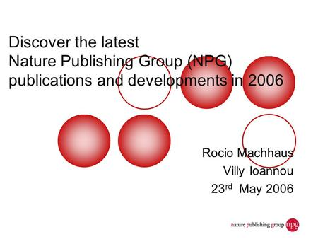 Discover the latest Nature Publishing Group (NPG) publications and developments in 2006 Rocio Machhaus Villy Ioannou 23 rd May 2006.