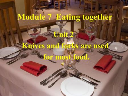 Module 7 Eating together Unit 2 Knives and forks are used for most food.