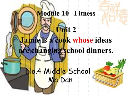 Unit 2 Jamie is a cook whose ideas are changing school dinners. Module 10 Fitness No.4 Middle School Ma Dan.