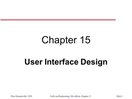 ©Ian Sommerville 2000 Software Engineering, 6th edition. Chapter 15Slide 1 Chapter 15 User Interface Design.