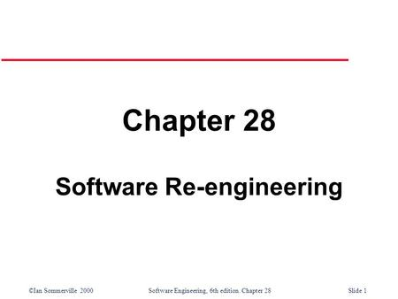 ©Ian Sommerville 2000 Software Engineering, 6th edition. Chapter 28Slide 1 Chapter 28 Software Re-engineering.