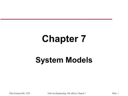 ©Ian Sommerville 2000 Software Engineering, 6th edition. Chapter 7 Slide 1 Chapter 7 System Models.