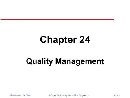 ©Ian Sommerville 2000 Software Engineering, 6th edition. Chapter 24Slide 1 Chapter 24 Quality Management.