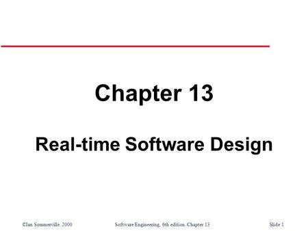 ©Ian Sommerville 2000 Software Engineering, 6th edition. Chapter 13Slide 1 Chapter 13 Real-time Software Design.