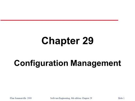 ©Ian Sommerville 2000Software Engineering, 6th edition. Chapter 29Slide 1 Chapter 29 Configuration Management.