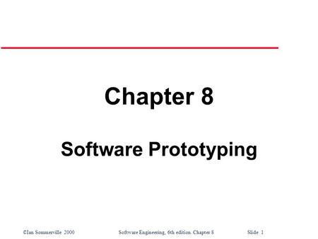 ©Ian Sommerville 2000 Software Engineering, 6th edition. Chapter 8 Slide 1 Chapter 8 Software Prototyping.