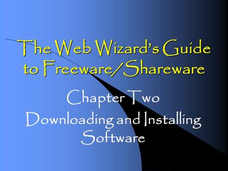 The Web Wizards Guide to Freeware/Shareware Chapter Two Downloading and Installing Software.