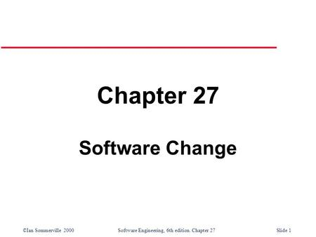 ©Ian Sommerville 2000 Software Engineering, 6th edition. Chapter 27Slide 1 Chapter 27 Software Change.