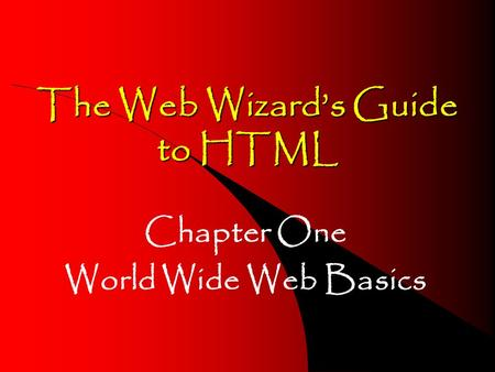 The Web Wizards Guide to HTML Chapter One World Wide Web Basics.