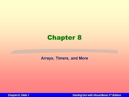Chapter 8, Slide 1Starting Out with Visual Basic 3 rd Edition Chapter 8 Arrays, Timers, and More.