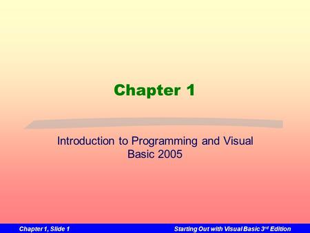Chapter 1, Slide 1Starting Out with Visual Basic 3 rd Edition Chapter 1 Introduction to Programming and Visual Basic 2005.