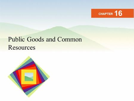 Public Goods and Common Resources CHAPTER 16. After studying this chapter you will be able to Distinguish among private goods, public goods, and common.