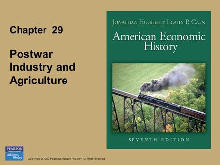 Chapter 29 Postwar Industry and Agriculture Copyright © 2007 Pearson Addison-Wesley. All rights reserved.