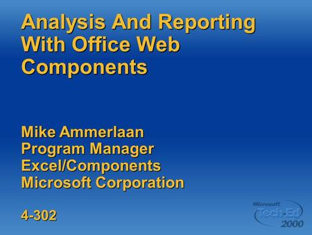 Analysis And Reporting With Office Web Components Mike Ammerlaan Program Manager Excel/Components Microsoft Corporation 4-302.