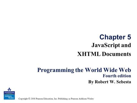 Copyright © 2008 Pearson Education, Inc. Publishing as Pearson Addison-Wesley Chapter 5 JavaScript and XHTML Documents Programming the World Wide Web Fourth.
