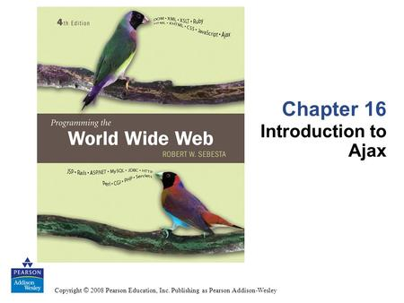 Copyright © 2008 Pearson Education, Inc. Publishing as Pearson Addison-Wesley Chapter 16 Introduction to Ajax.