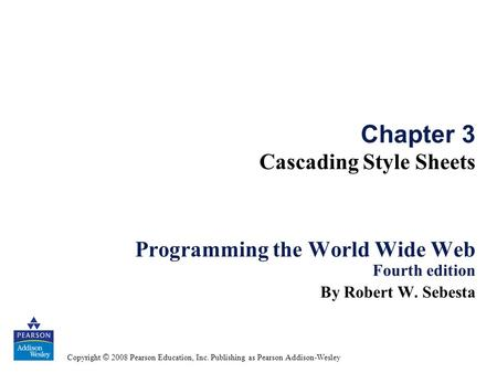 Copyright © 2008 Pearson Education, Inc. Publishing as Pearson Addison-Wesley Chapter 3 Cascading Style Sheets Programming the World Wide Web Fourth edition.