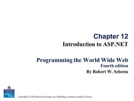 Copyright © 2008 Pearson Education, Inc. Publishing as Pearson Addison-Wesley Chapter 12 Introduction to ASP.NET Programming the World Wide Web Fourth.