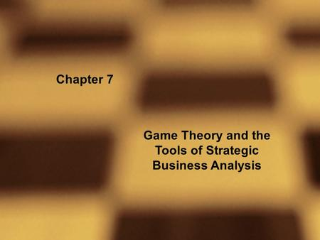 Chapter 7 Game Theory and the Tools of Strategic Business Analysis.