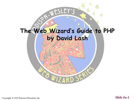 Copyright © 2003 Pearson Education, Inc. Slide 6a-1 The Web Wizards Guide to PHP by David Lash.