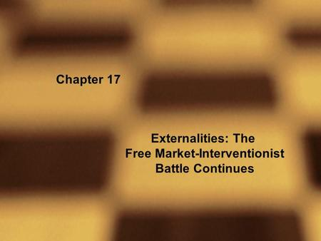 Chapter 17 Externalities: The Free Market-Interventionist Battle Continues.