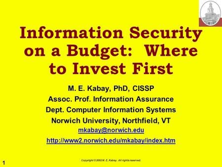 1 Copyright © 2002 M. E. Kabay. All rights reserved. Information Security on a Budget: Where to Invest First M. E. Kabay, PhD, CISSP Assoc. Prof. Information.