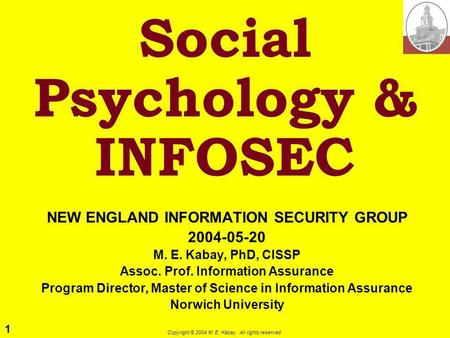 1 Copyright © 2004 M. E. Kabay. All rights reserved. Social Psychology & INFOSEC NEW ENGLAND INFORMATION SECURITY GROUP 2004-05-20 M. E. Kabay, PhD, CISSP.