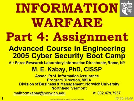 1 Copyright © 2005 M. E. Kabay. All rights reserved. 15:30-16:00 INFORMATION WARFARE Part 4: Assignment Advanced Course in Engineering 2005 Cyber Security.