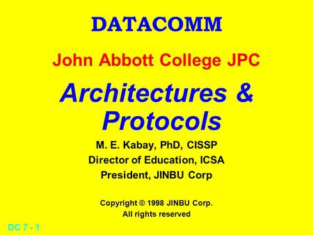 DC 7 - 1 DATACOMM John Abbott College JPC Architectures & Protocols M. E. Kabay, PhD, CISSP Director of Education, ICSA President, JINBU Corp Copyright.