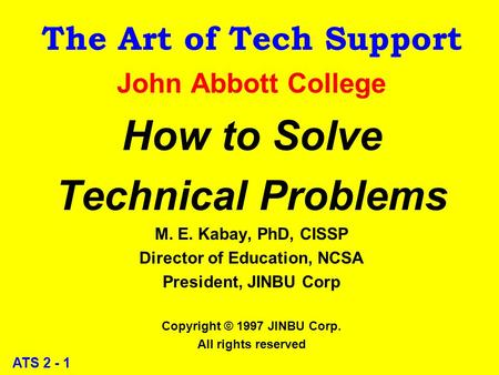 ATS 2 - 1 The Art of Tech Support John Abbott College How to Solve Technical Problems M. E. Kabay, PhD, CISSP Director of Education, NCSA President, JINBU.