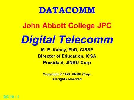 DC 10 - 1 DATACOMM John Abbott College JPC Digital Telecomm M. E. Kabay, PhD, CISSP Director of Education, ICSA President, JINBU Corp Copyright © 1998.