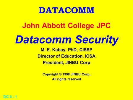DC 6 - 1 DATACOMM John Abbott College JPC Datacomm Security M. E. Kabay, PhD, CISSP Director of Education, ICSA President, JINBU Corp Copyright © 1998.