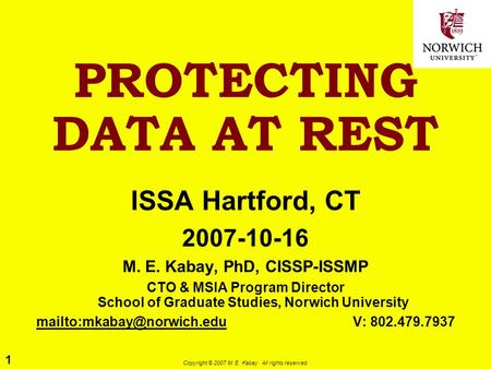 1 Copyright © 2007 M. E. Kabay. All rights reserved. PROTECTING DATA AT REST ISSA Hartford, CT 2007-10-16 M. E. Kabay, PhD, CISSP-ISSMP CTO & MSIA Program.