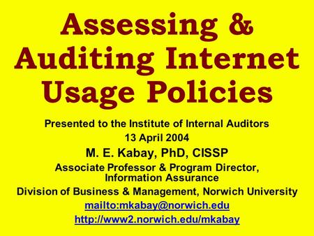Assessing & Auditing Internet Usage Policies Presented to the Institute of Internal Auditors 13 April 2004 M. E. Kabay, PhD, CISSP Associate Professor.