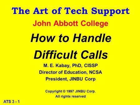 ATS 3 - 1 The Art of Tech Support John Abbott College How to Handle Difficult Calls M. E. Kabay, PhD, CISSP Director of Education, NCSA President, JINBU.