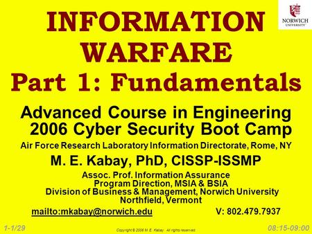 1-1/29 Copyright © 2006 M. E. Kabay. All rights reserved. 08:15-09:00 INFORMATION WARFARE Part 1: Fundamentals Advanced Course in Engineering 2006 Cyber.