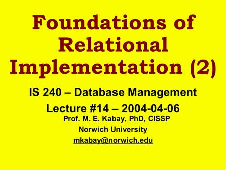 Foundations of Relational Implementation (2) IS 240 – Database Management Lecture #14 – 2004-04-06 Prof. M. E. Kabay, PhD, CISSP Norwich University