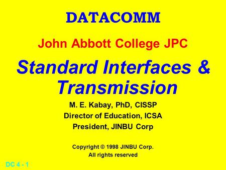 DC 4 - 1 DATACOMM John Abbott College JPC Standard Interfaces & Transmission M. E. Kabay, PhD, CISSP Director of Education, ICSA President, JINBU Corp.