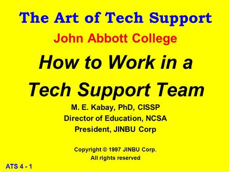 ATS 4 - 1 The Art of Tech Support John Abbott College How to Work in a Tech Support Team M. E. Kabay, PhD, CISSP Director of Education, NCSA President,
