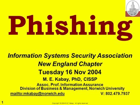 1 Copyright © 2004 M. E. Kabay. All rights reserved. Phishing Information Systems Security Association New England Chapter Tuesday 16 Nov 2004 M. E. Kabay,