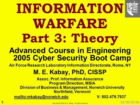 1 Copyright © 2005 M. E. Kabay. All rights reserved. 13:15-15:15 INFORMATION WARFARE Part 3: <strong>Theory</strong> Advanced Course in Engineering 2005 Cyber Security.