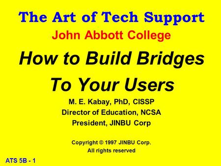 ATS 5B - 1 The Art of Tech Support John Abbott College How to Build Bridges To Your Users M. E. Kabay, PhD, CISSP Director of Education, NCSA President,