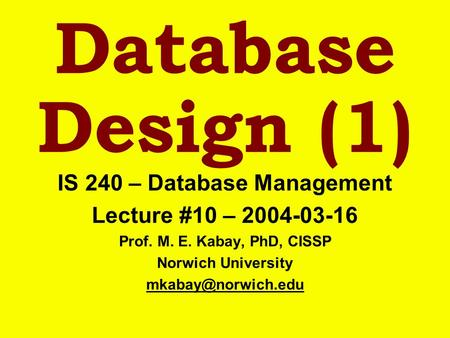 Database Design (1) IS 240 – Database Management Lecture #10 – 2004-03-16 Prof. M. E. Kabay, PhD, CISSP Norwich University