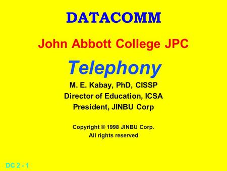 DC 2 - 1 DATACOMM John Abbott College JPC Telephony M. E. Kabay, PhD, CISSP Director of Education, ICSA President, JINBU Corp Copyright © 1998 JINBU Corp.