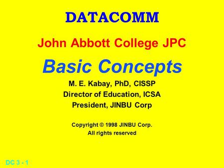 DC 3 - 1 DATACOMM John Abbott College JPC Basic Concepts M. E. Kabay, PhD, CISSP Director of Education, ICSA President, JINBU Corp Copyright © 1998 JINBU.