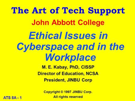ATS 8A - 1 The Art of Tech Support John Abbott College Ethical Issues in Cyberspace and in the Workplace M. E. Kabay, PhD, CISSP Director of Education,