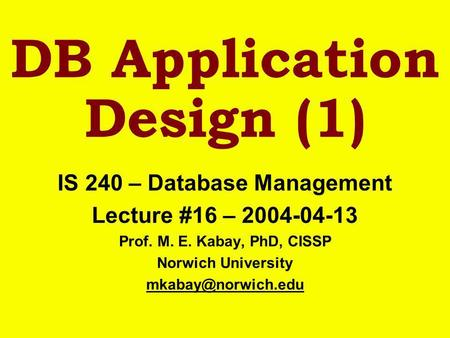 DB Application Design (1) IS 240 – Database Management Lecture #16 – 2004-04-13 Prof. M. E. Kabay, PhD, CISSP Norwich University