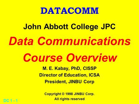 DC 1 - 1 DATACOMM John Abbott College JPC Data Communications Course Overview M. E. Kabay, PhD, CISSP Director of Education, ICSA President, JINBU Corp.