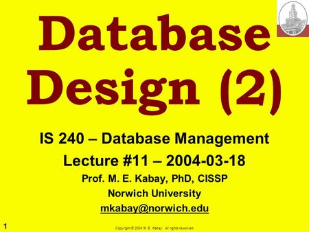 1 Copyright © 2004 M. E. Kabay. All rights reserved. Database Design (2) IS 240 – Database Management Lecture #11 – 2004-03-18 Prof. M. E. Kabay, PhD,
